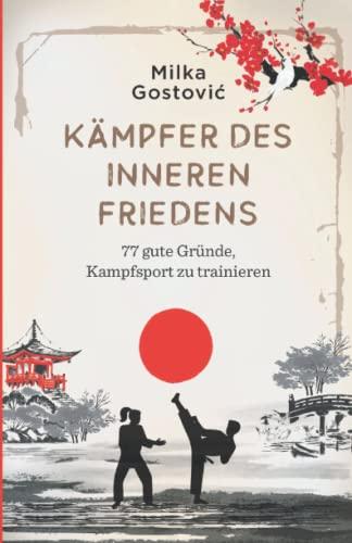 Kämpfer des inneren Friedens: 77 gute Gründe, Kampfsport...