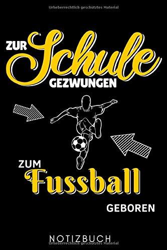 ZUR SCHULE GEZWUNGEN ZUM FUSSBALL GEBOREN NOTIZBUCH: A5...