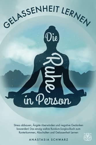 Die Ruhe in Person: Stress abbauen, Ängste überwinden und...