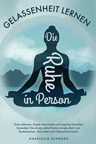 Die Ruhe in Person: Stress abbauen, Ängste überwinden und negative Gedanken loswerden! Das einzig wahre Rundum-Sorglos-Buch zum Runterkommen, Abschalten und Gelassenheit...