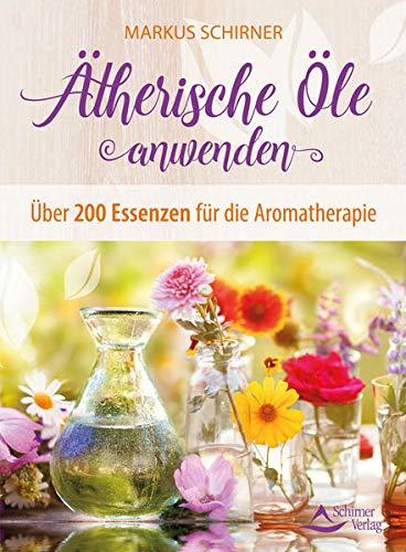 Ätherische Öle anwenden: Über 200 Essenzen für die...