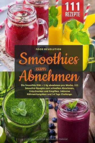 Smoothies zum Abnehmen: Die Smoothie Diät – 1 Kg abnehmen pro Woche. 111 Smoothie Rezepte zum schnellen Abnehmen, Entschlacken und Entgiften. Inklusive Nährwertangaben und...