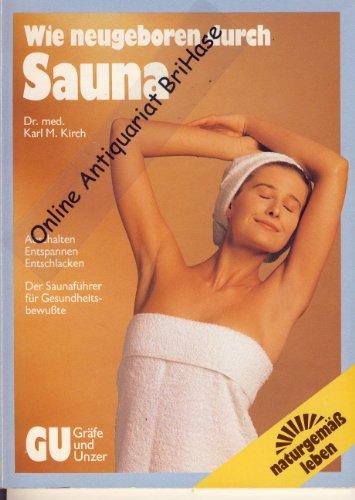Wie neugeboren durch Sauna: abschalten, entspannen, entschlacken. Der Saunaführer für Gesundheitsbewusste