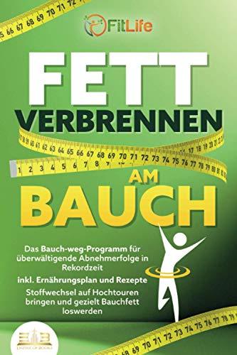 FETT VERBRENNEN AM BAUCH: Das Bauch-weg-Programm für überwältigende Abnehmerfolge in Rekordzeit inkl. Ernährungsplan und Rezepte - Stoffwechsel auf Hochtouren bringen und...