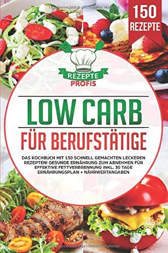 Low Carb für Berufstätige: Das Kochbuch mit 150 schnell gemachten leckeren Rezepten! Gesunde Ernährung zum Abnehmen für effektive Fettverbrennung inkl. 30 Tage...