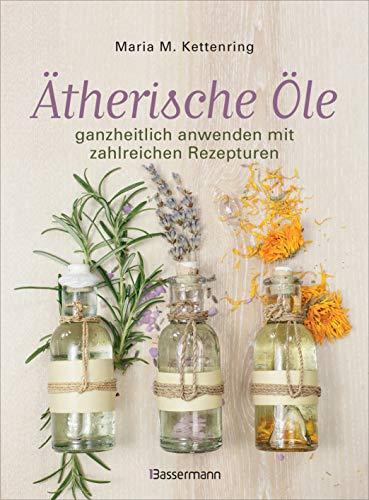 Ätherische Öle: ganzheitlich anwenden mit zahlreichen...