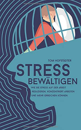 Stress bewältigen: Wie Sie Stress auf der Arbeit reduzieren, konzentriert arbeiten und mehr erreichen können