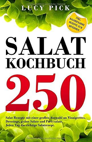 SALAT KOCHBUCH: 250 Salat Rezepte mit einer großen Auswahl an Vinaigrettes, Dressings, grüne Salate und Partysalate. Jeden Tag das richtige Salatrezept. Inkl. kalorienarme...
