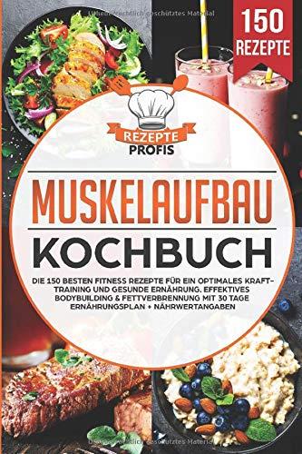 Muskelaufbau Kochbuch: Die 150 besten Fitness Rezepte für ein optimales Krafttraining und gesunde Ernährung. Effektives Bodybuilding & Fettverbrennung mit 30 Tage...