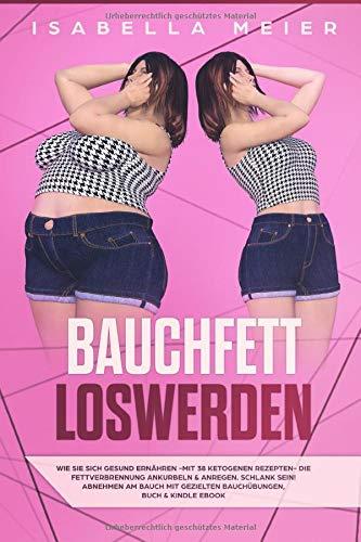 BAUCHFETT LOSWERDEN: Gesund ernähren - mit 38 ketogenen Rezepten - die Fettverbrennung ankurbeln & anregen, abnehmen am Bauch mit gezielten Bauchübungen, Buch & Kindle ebook...